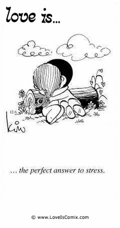 Love Is... the perfect answer to stress.