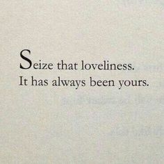 Seize that loveliness. It had always been yours.