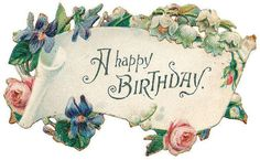 Victorian Happy Birthday ~ violets, roses, and lily of the valley