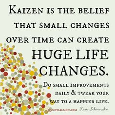 Kaizen is the belief that small changes over time can create huge life changes. Do small improvements daily & tweak your way to a happier life. Great Quotes, Me Quotes, Motivational Quotes, Inspirational Quotes, Qoutes, Kaizen, 6 Sigma, 5am Club, Karen Salmansohn