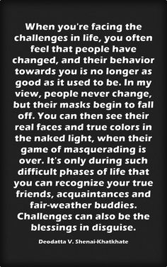 When you're facing the challenges in life, you often feel that people have changed, and their behavior towards you is no longer as good as it used to be. In my view, people never change, but their masks begin to fall off. You can then see their real faces and true colors in the naked light, when their game of masquerading is over. It's only during such difficult phases of life that you can recognize your true friends, acquaintances and fair-weather buddies. Challenges can...