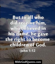 But to all who did receive him, who believed in his name, he gave the right to become  children of God. -John 1:12