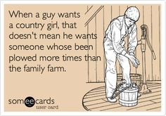 Funny Reminders Ecard: When a guy wants a country girl, that doesn't mean he wants someone whose been plowed more times than the family farm.