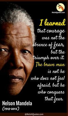 """""""I Learned that courage was not the absence of fear, but the triumph over it. The Brave Man is not he who does not feel afraid, but he who conquers that fear."""""""