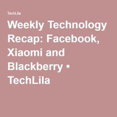 Weekly Technology Recap: Facebook, Xiaomi and Blackberry • TechLila