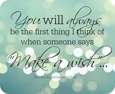 You will always be the first thing I think of when someone says 'make a wish.'