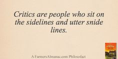 Critics are people who sit on the sidelines and utter snide lines.