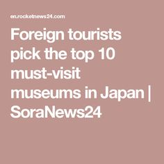 Foreign tourists pick the top 10 must-visit museums in Japan | SoraNews24