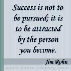 Jim Rohn - I've heard Jim Rohn say this over and over again!  Success is not to be pursued; it is to be attracted by the person you become.