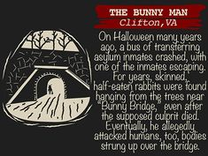 """THE BUNNY MAN Clifton, VA manªyearg 998530 a bue or"""" fran gemng escaping For gears skinned half eaien rabbifs were found hanging from the Nees near """"Bunng Bridge"""" [even dafider +he su posed cul [rifd ied. uallg ah'aeked humans bodieg 'the bridge - iFunn Legend Stories, Scary Stories, Ghost Stories, Scary Legends, Legends And Myths, Urban Legends Stories, The Jersey Devil, Bunny Man, Myths & Monsters"""