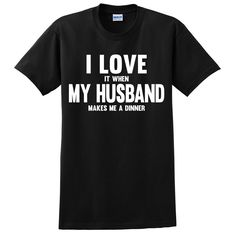 I love it when my husband makes me a dinner T Shirt #love #family #wife #husband #loveit