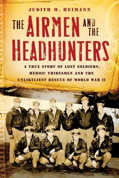 The Airmen and the Headhunters: A True Story of Lost Soldiers, Heroic Tribesmen, and the Unlikeliest Rescue of World War II by Judith M. Heimann