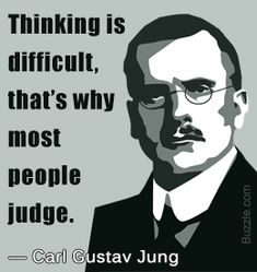 I get you, Carl Jung. It is so much easier to blindly judge rather than look at situations from different perspectives. I use up so much time - analyzing