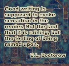 """Good writing is supposed to evoke sensation in the reader. Not the fact that it is raining, but the feeling of being rained upon."" E.L. Doctorow"