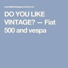 DO YOU LIKE VINTAGE? — Fiat 500  and vespa