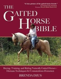 The Gaited Horse Bible: Buying, Training and Riding Naturally Gaited Horses-Humane Techniques for the Conscientio...