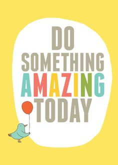 DO SOMETHING AMAZING TODAY