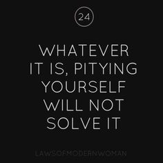 Whatever it is, self pity will not solve it. Great Quotes, Quotes To Live By, Me Quotes, Inspirational Quotes, Motivational Quotes, The Words, Paz Mental, Just In Case, Just For You