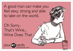 A good man can make you feel sexy, strong and able to take on the world. Oh Sorry.. Thats Wine... Wine Does That.
