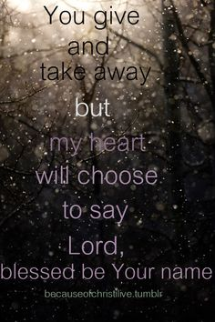 Blessed be Your Name  You give and take away but my heart will choose to say Lord, blessed be Your name.  - Matt Redman