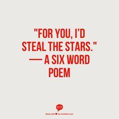 """For you, I'd steal the stars."" — A Six Word Poem...LOOOOOOVE!"