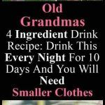 OLD GRANDMAS 4 INGREDIENT DRINK RECIPE: DRINK THIS EVERY NIGHT FOR 10 DAYS AND YOU WILL NEED SMALLER CLOTHES
