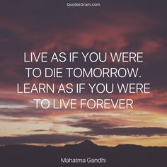 """Quote of The Day """"Live as if you were to die tomorrow. Learn as if you were to live forever."""" - Mahatma Gandhi  http://lnk.al/3HIy"""