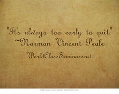 It's always too early to quit. ~Norman Vincent Peale
