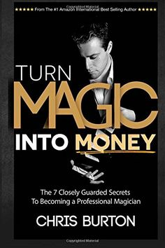Turn Magic Into Money: The 7 Closely Guarded Secrets To Becoming A Professional Magician by Chris Burton