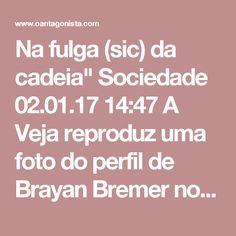 """Na fulga (sic) da cadeia""""  Sociedade 02.01.17 14:47 A Veja reproduz uma foto do perfil de Brayan Bremer no Facebook: ele seria um dos 87 presos -- pelo menos -- que fugiram durante a rebelião em Manaus.  Fazendo joinha, ela escreveu: """"Na fulga (sic) da cadeia"""".  O parceiro dele, identificado como Francisco de Assis Oliveira Ferreira, foi recapturado, segundo a polícia."""