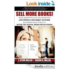 Sell More Books! Book Marketing and Publishing for Low Profile and Debut Authors: Rethinking Book Publicity after the Digital Re...