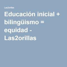 Educación inicial + bilingüismo = equidad - Las2orillas
