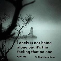 Lonely is not being alone, but the absence of understanding that others DO care. Never being able to believe that you really ARE loved.