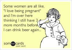 """Some women are all like, """"I love being pregnant"""" and I'm over here thinking I still have 3 more months before I can drink beer again..."""