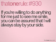 If you're willing to do anything for me just to see me smile, you can be assured that I will always stay by your side. Amen!