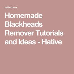 Homemade Blackheads Remover Tutorials and Ideas - Hative