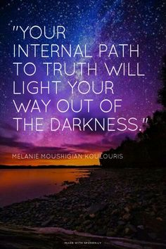 """""""Your internal path to truth will light your way out of the darkness."""" Melanie Moushigian Koulouris 