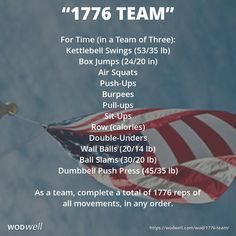 """""""1776 Team"""" WOD - For Time (in a Team of Three): Kettlebell Swings (53/35 lb); Box Jumps (24/20 in); Air Squats; Push-Ups; Burpees; Pull-ups; Sit-Ups; Row (calories); Double-Unders; Wall Balls (20/14 lb); Ball Slams (30/20 lb); Dumbbell Push Press (45/35 lb); As a team, complete a total of 1776 reps of all movements, in any order."""