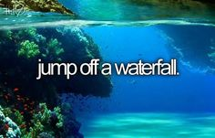 I ALMOST did this. I was at a cabin with friends and they went cliff jumping an hour BEFORE i got to the cabin:p