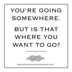 You're going somewhere, but is 'somewhere' really where you want to be? #CoastalWealthisms