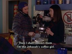 """Then I shall convert them. I'm the Jehovah's coffee girl."" -Lorelai Gilmore"