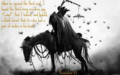 """Revelation 6:5 When he opened the third seal, I heard the third living creature say, """"Come!"""" And I looked, and behold, a black horse! And its rider had a pair of scales in his hand."""