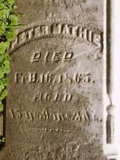 Close up of Peter Mathie's tombstone, my great-great-great-grandfather who died 16 Feb 1865. Canal Fulton cemetery in Canal Fulton, Stark Co., Ohio.