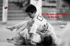 """It's not the size of the dog in the fight, it's the size of the fight in the dog."" (Mark Twain)  jiu jitsu, ju jitsu Dai-Ki Dojo"
