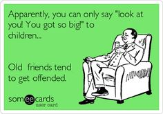 """Look at you. You've gotten so big!"" This only goes well when you say it to a child. Old friends tend to get offended. LoL!"