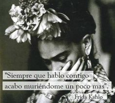 """Whenever I talk with you, I hunger for you a bit more."" Frida Kahlo"