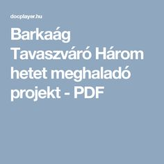 Barkaág Tavaszváró Három hetet meghaladó projekt - PDF Spring Crafts, Education, School, Creative, Nap, Easter, Projects, Easter Activities, Onderwijs