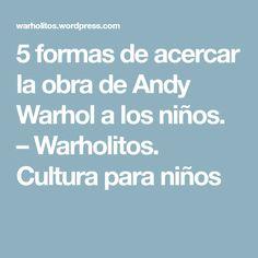 5 formas de acercar la obra de Andy Warhol a los niños. – Warholitos. Cultura para niños