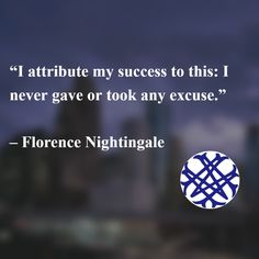 """""""I attribute my success to this: I never gave or took any excuse.""""   – Florence Nightingale"""
