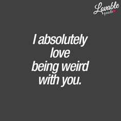 Couple quotes: I absolutely love being weird with you.   Lovable Quote